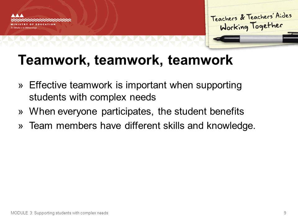 Teamwork, teamwork, teamwork »Effective teamwork is important when supporting students with complex needs »When everyone participates, the student benefits »Team members have different skills and knowledge.