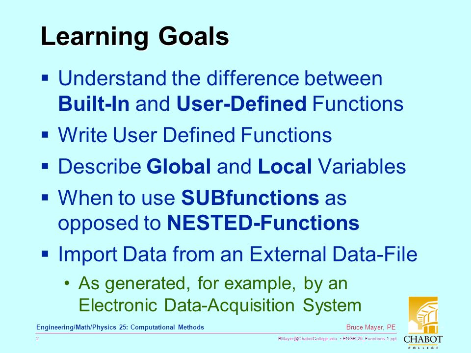 BMayer@ChabotCollege.edu ENGR-25_Functions-1.ppt 2 Bruce Mayer, PE Engineering/Math/Physics 25: Computational Methods Learning Goals Understand the di