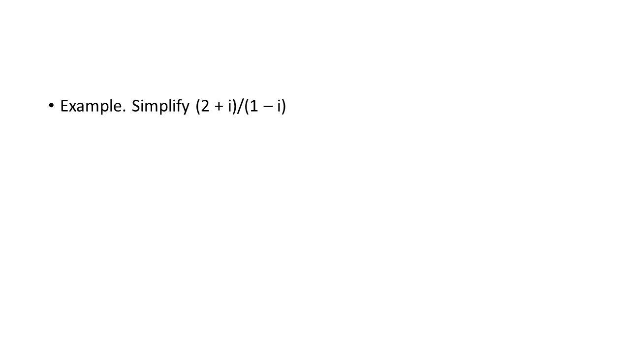 Example. Simplify (2 + i)/(1 – i)