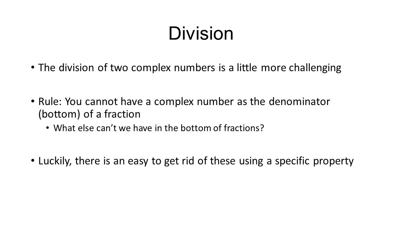 Division The division of two complex numbers is a little more challenging Rule: You cannot have a complex number as the denominator (bottom) of a frac