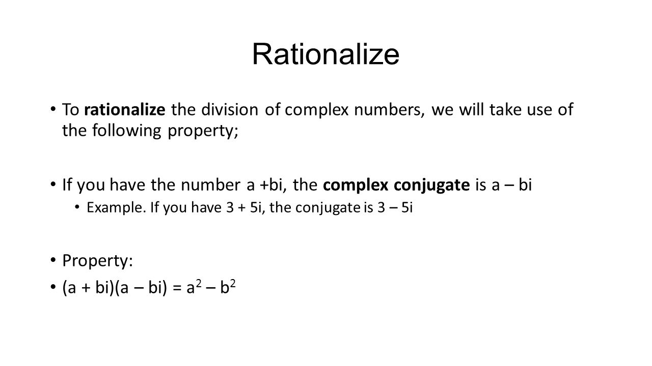 Rationalize To rationalize the division of complex numbers, we will take use of the following property; If you have the number a +bi, the complex conj