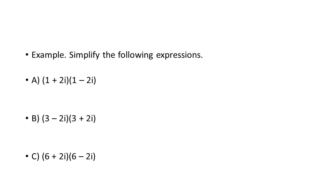 Example. Simplify the following expressions. A) (1 + 2i)(1 – 2i) B) (3 – 2i)(3 + 2i) C) (6 + 2i)(6 – 2i)