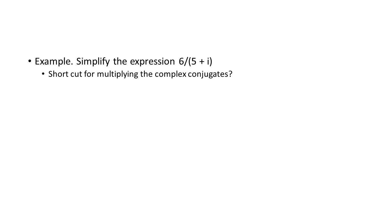 Example. Simplify the expression 6/(5 + i) Short cut for multiplying the complex conjugates?