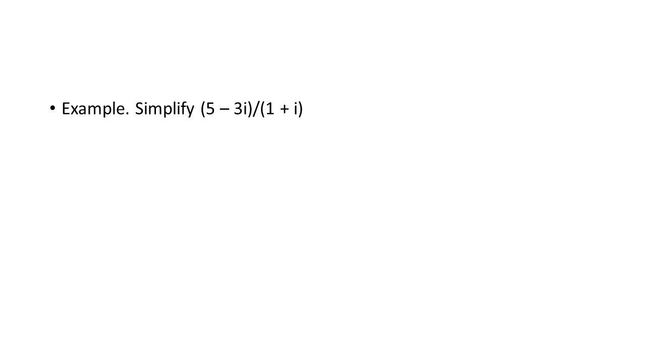Example. Simplify (5 – 3i)/(1 + i)