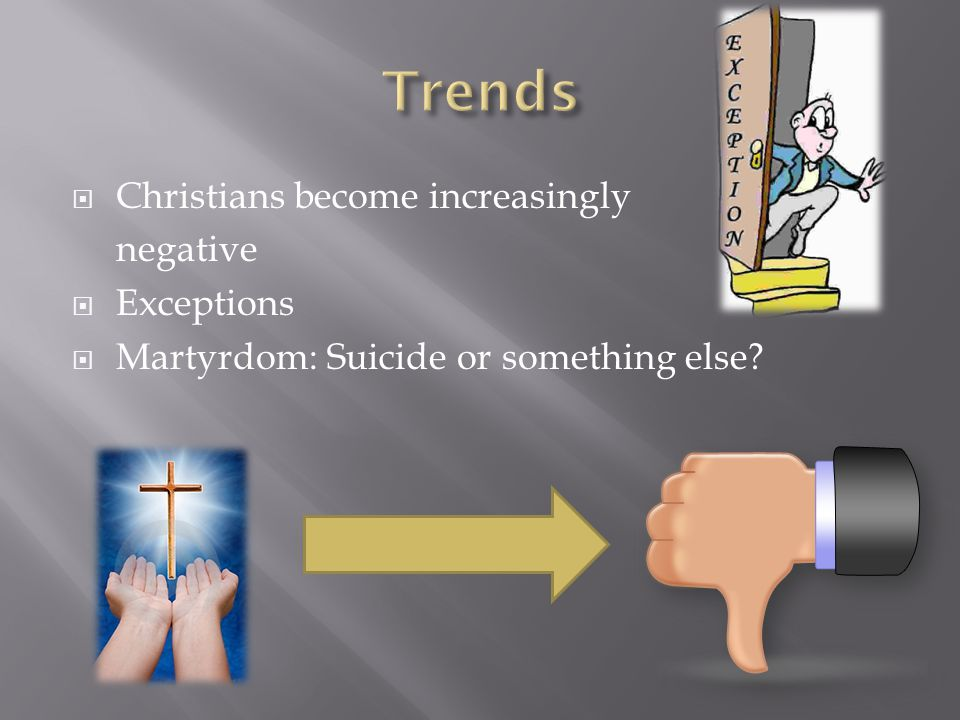 Christians become increasingly negative Exceptions Martyrdom: Suicide or something else