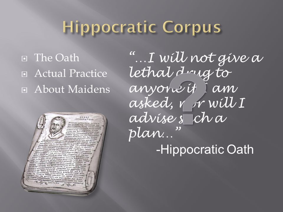 The Oath Actual Practice About Maidens …I will not give a lethal drug to anyone if I am asked, nor will I advise such a plan… -Hippocratic Oath