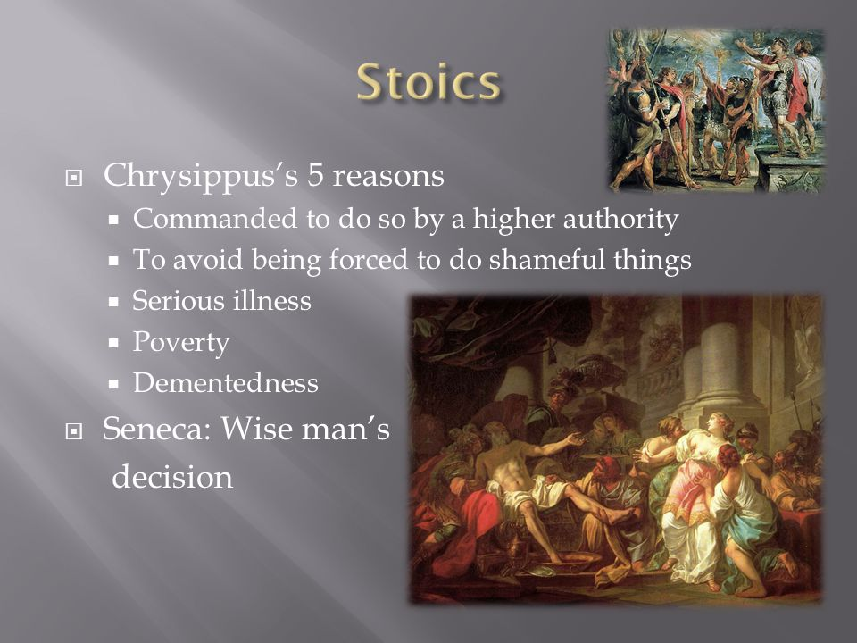 Chrysippuss 5 reasons Commanded to do so by a higher authority To avoid being forced to do shameful things Serious illness Poverty Dementedness Seneca: Wise mans decision