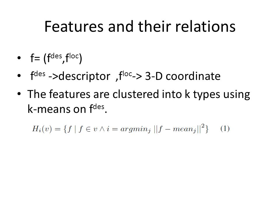 Features and their relations f= (f des,f loc ) f des ->descriptor,f loc -> 3-D coordinate The features are clustered into k types using k-means on f des.