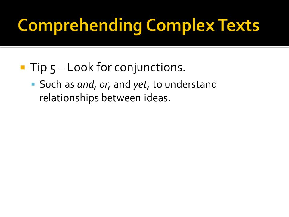 Tip 5 – Look for conjunctions. Such as and, or, and yet, to understand relationships between ideas.