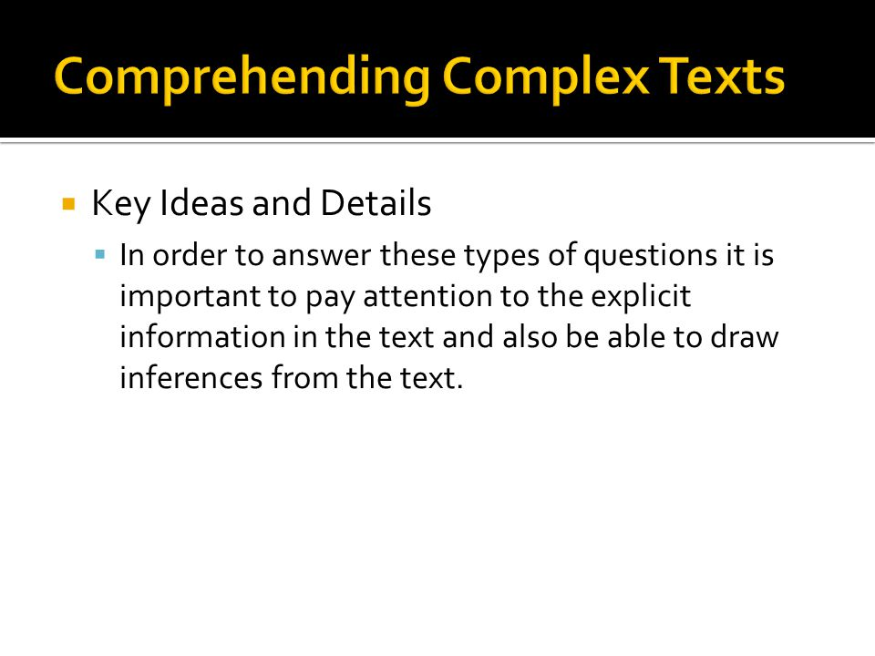 Key Ideas and Details In order to answer these types of questions it is important to pay attention to the explicit information in the text and also be able to draw inferences from the text.