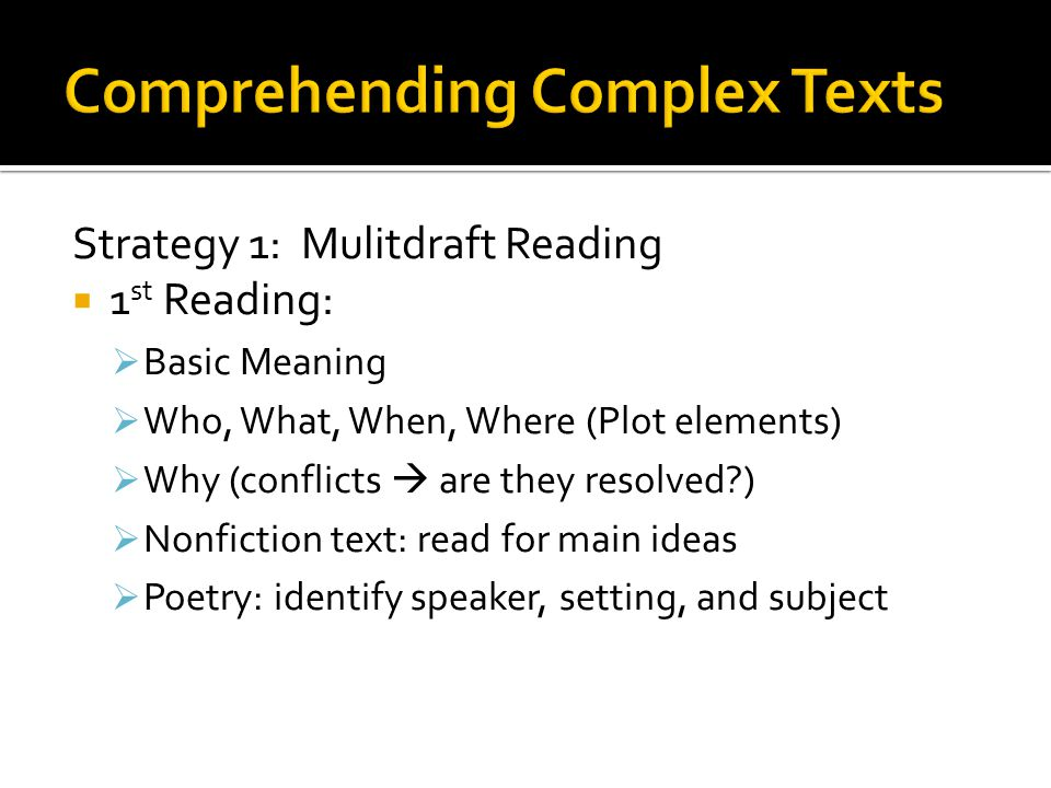 Strategy 1: Mulitdraft Reading 1 st Reading: Basic Meaning Who, What, When, Where (Plot elements) Why (conflicts are they resolved ) Nonfiction text: read for main ideas Poetry: identify speaker, setting, and subject