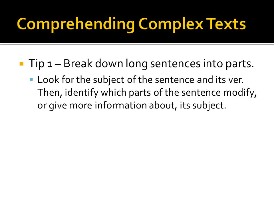 Tip 1 – Break down long sentences into parts. Look for the subject of the sentence and its ver.