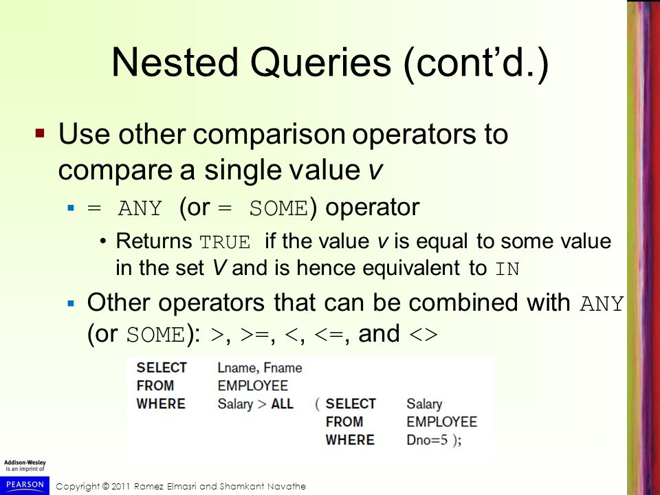 Copyright © 2011 Ramez Elmasri and Shamkant Navathe Use other comparison operators to compare a single value v = ANY (or = SOME ) operator Returns TRUE if the value v is equal to some value in the set V and is hence equivalent to IN Other operators that can be combined with ANY (or SOME ): >, >=, Nested Queries (contd.)