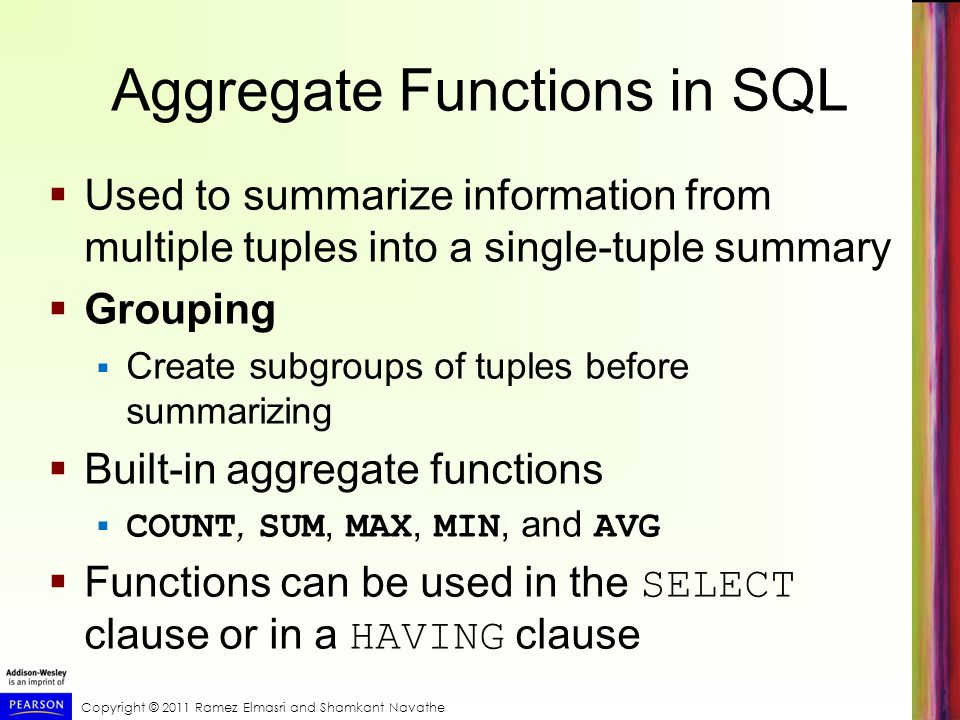 Copyright © 2011 Ramez Elmasri and Shamkant Navathe Aggregate Functions in SQL Used to summarize information from multiple tuples into a single-tuple summary Grouping Create subgroups of tuples before summarizing Built-in aggregate functions COUNT, SUM, MAX, MIN, and AVG Functions can be used in the SELECT clause or in a HAVING clause
