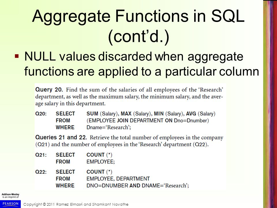 Copyright © 2011 Ramez Elmasri and Shamkant Navathe Aggregate Functions in SQL (contd.) NULL values discarded when aggregate functions are applied to a particular column