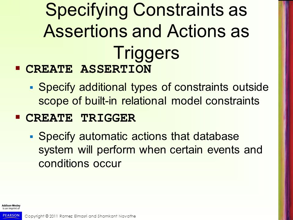 Copyright © 2011 Ramez Elmasri and Shamkant Navathe Specifying Constraints as Assertions and Actions as Triggers CREATE ASSERTION Specify additional types of constraints outside scope of built-in relational model constraints CREATE TRIGGER Specify automatic actions that database system will perform when certain events and conditions occur