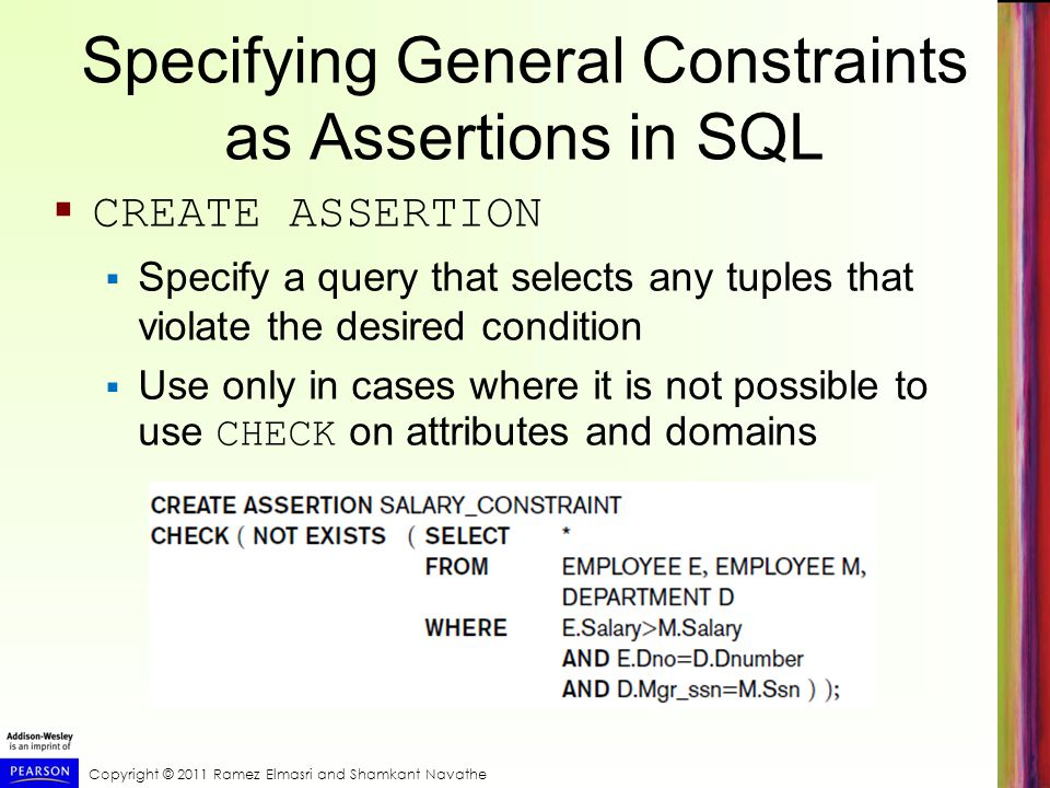 Copyright © 2011 Ramez Elmasri and Shamkant Navathe Specifying General Constraints as Assertions in SQL CREATE ASSERTION Specify a query that selects any tuples that violate the desired condition Use only in cases where it is not possible to use CHECK on attributes and domains