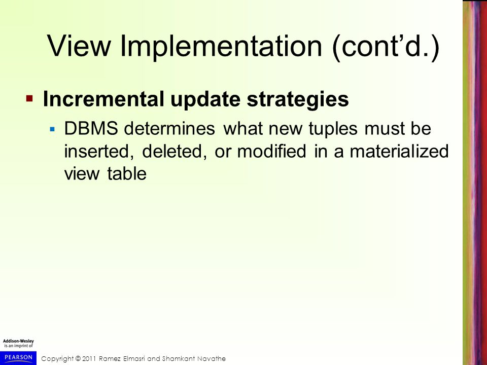 Copyright © 2011 Ramez Elmasri and Shamkant Navathe View Implementation (contd.) Incremental update strategies DBMS determines what new tuples must be inserted, deleted, or modified in a materialized view table