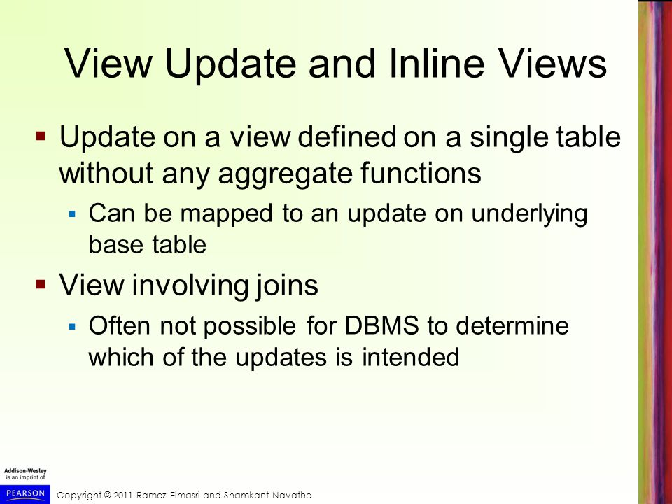 Copyright © 2011 Ramez Elmasri and Shamkant Navathe View Update and Inline Views Update on a view defined on a single table without any aggregate functions Can be mapped to an update on underlying base table View involving joins Often not possible for DBMS to determine which of the updates is intended