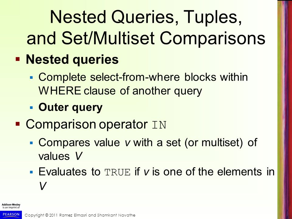 Copyright © 2011 Ramez Elmasri and Shamkant Navathe Nested Queries, Tuples, and Set/Multiset Comparisons Nested queries Complete select-from-where blocks within WHERE clause of another query Outer query Comparison operator IN Compares value v with a set (or multiset) of values V Evaluates to TRUE if v is one of the elements in V