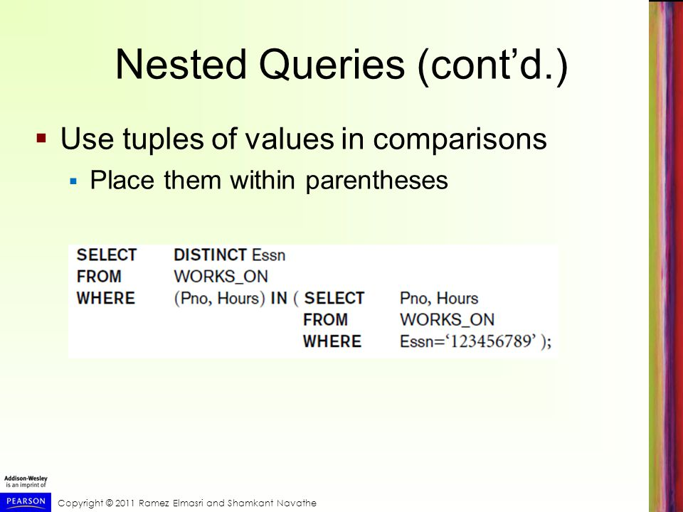 Copyright © 2011 Ramez Elmasri and Shamkant Navathe Nested Queries (contd.) Use tuples of values in comparisons Place them within parentheses