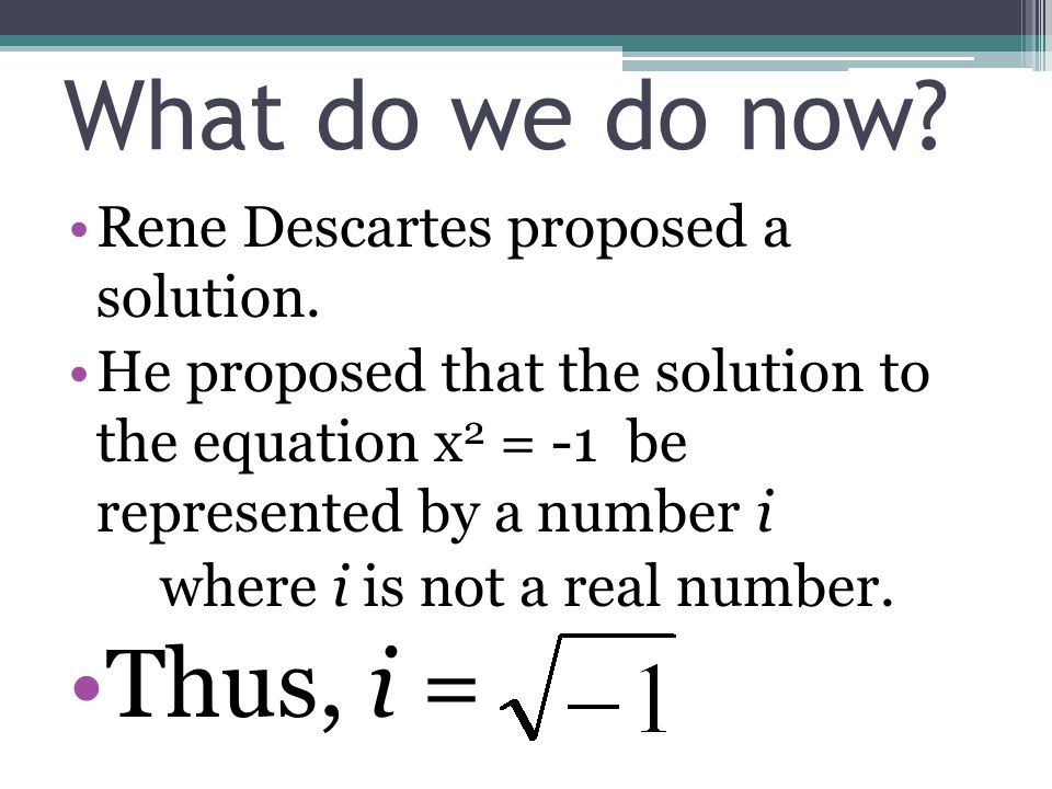 Rene Descartes proposed a solution. He proposed that the solution to the equation x 2 = -1 be represented by a number i where i is not a real number.