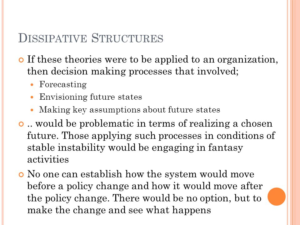 D ISSIPATIVE S TRUCTURES If these theories were to be applied to an organization, then decision making processes that involved; Forecasting Envisioning future states Making key assumptions about future states..