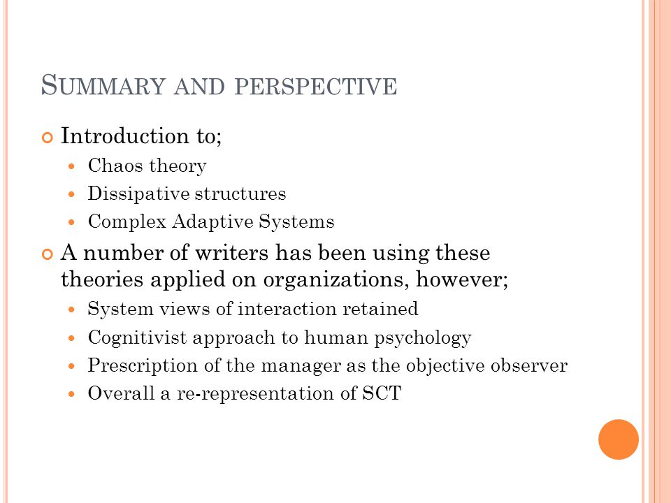 S UMMARY AND PERSPECTIVE Introduction to; Chaos theory Dissipative structures Complex Adaptive Systems A number of writers has been using these theories applied on organizations, however; System views of interaction retained Cognitivist approach to human psychology Prescription of the manager as the objective observer Overall a re-representation of SCT