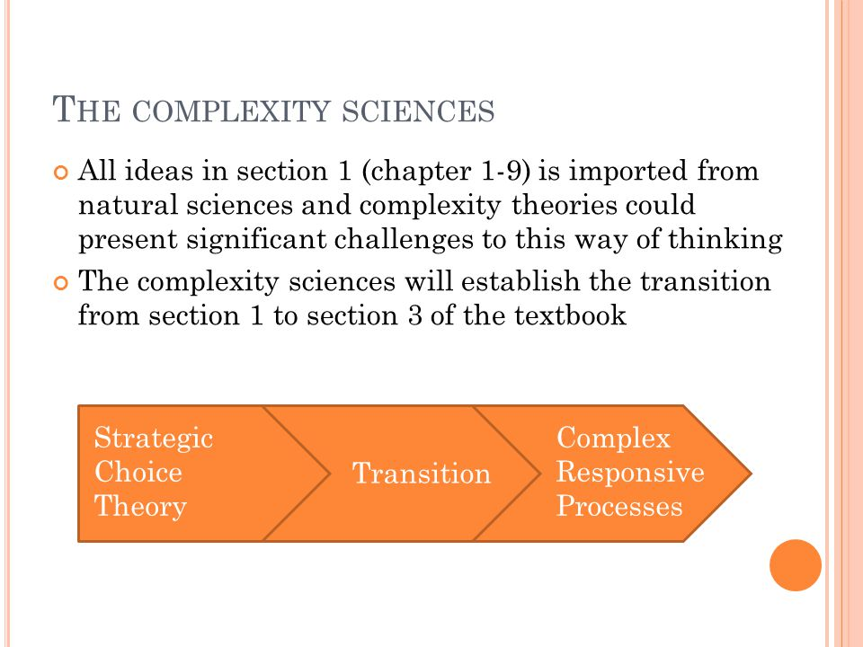 T HE COMPLEXITY SCIENCES All ideas in section 1 (chapter 1-9) is imported from natural sciences and complexity theories could present significant challenges to this way of thinking The complexity sciences will establish the transition from section 1 to section 3 of the textbook Strategic Choice Theory Transition Complex Responsive Processes