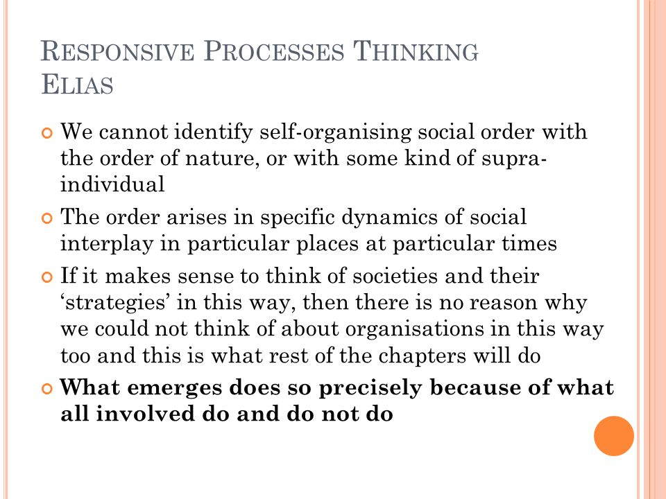 R ESPONSIVE P ROCESSES T HINKING E LIAS We cannot identify self-organising social order with the order of nature, or with some kind of supra- individual The order arises in specific dynamics of social interplay in particular places at particular times If it makes sense to think of societies and their strategies in this way, then there is no reason why we could not think of about organisations in this way too and this is what rest of the chapters will do What emerges does so precisely because of what all involved do and do not do