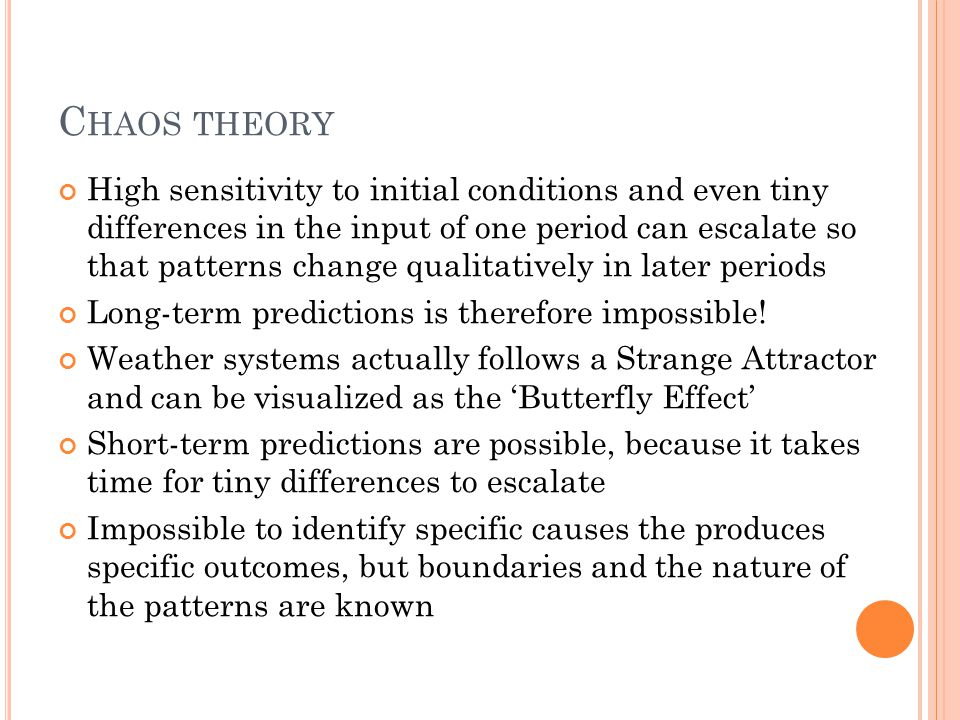 C HAOS THEORY High sensitivity to initial conditions and even tiny differences in the input of one period can escalate so that patterns change qualitatively in later periods Long-term predictions is therefore impossible.