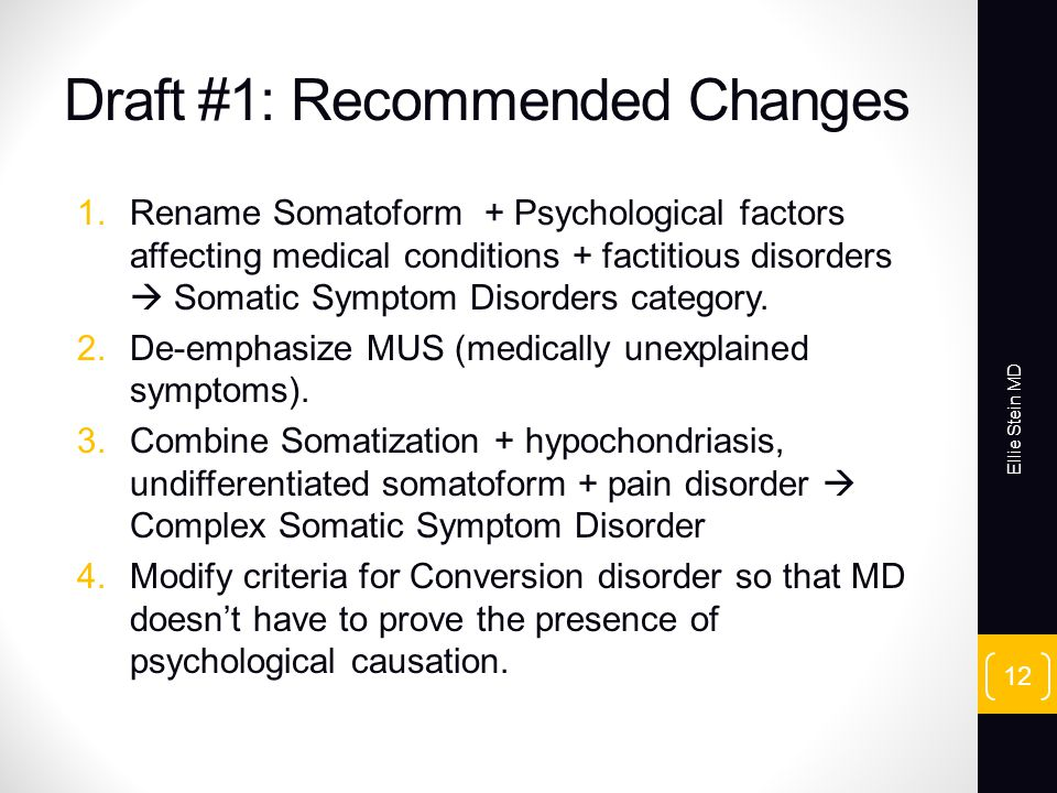 Draft #1: Recommended Changes 1.Rename Somatoform + Psychological factors affecting medical conditions + factitious disorders Somatic Symptom Disorders category.