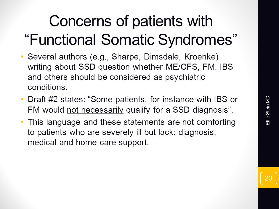 Concerns of patients with Functional Somatic Syndromes Several authors (e.g., Sharpe, Dimsdale, Kroenke) writing about SSD question whether ME/CFS, FM, IBS and others should be considered as psychiatric conditions.
