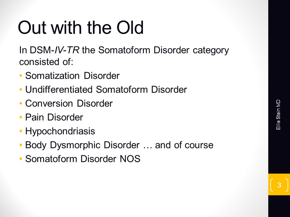 Out with the Old In DSM-IV-TR the Somatoform Disorder category consisted of: Somatization Disorder Undifferentiated Somatoform Disorder Conversion Disorder Pain Disorder Hypochondriasis Body Dysmorphic Disorder … and of course Somatoform Disorder NOS Ellie Stein MD 3