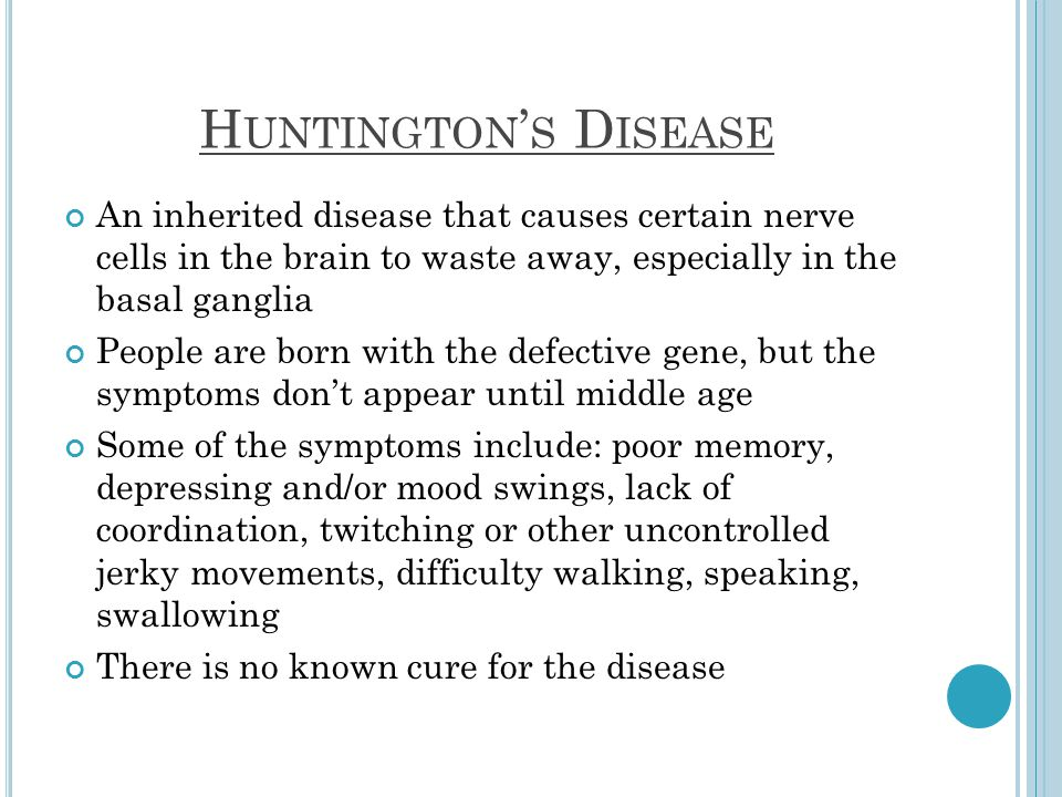 H UNTINGTON S D ISEASE An inherited disease that causes certain nerve cells in the brain to waste away, especially in the basal ganglia People are born with the defective gene, but the symptoms dont appear until middle age Some of the symptoms include: poor memory, depressing and/or mood swings, lack of coordination, twitching or other uncontrolled jerky movements, difficulty walking, speaking, swallowing There is no known cure for the disease