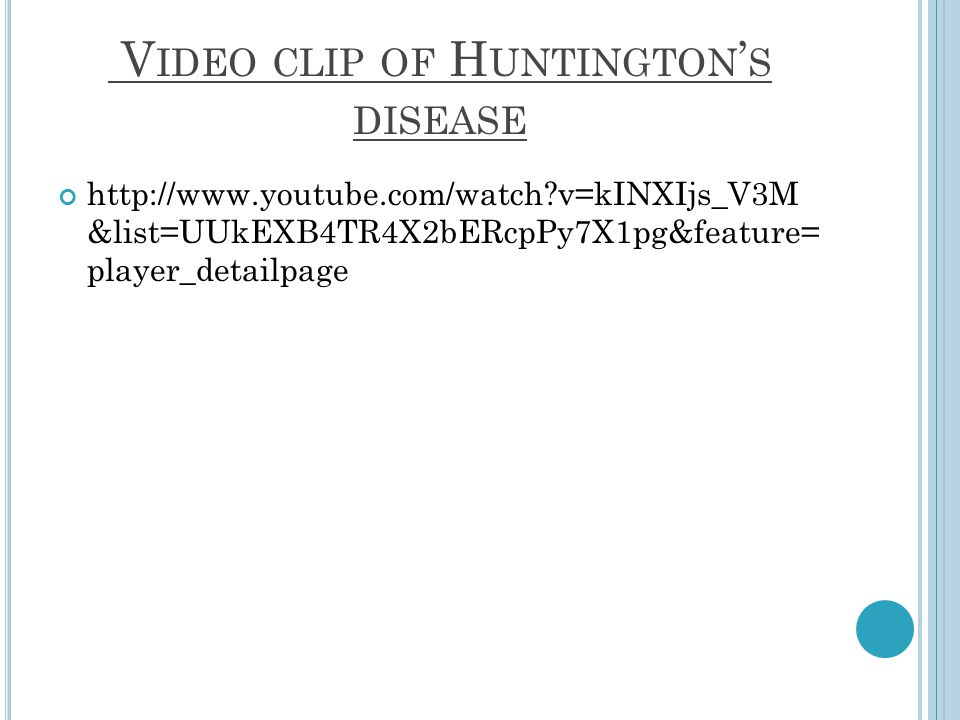 V IDEO CLIP OF H UNTINGTON S DISEASE http://www.youtube.com/watch v=kINXIjs_V3M &list=UUkEXB4TR4X2bERcpPy7X1pg&feature= player_detailpage
