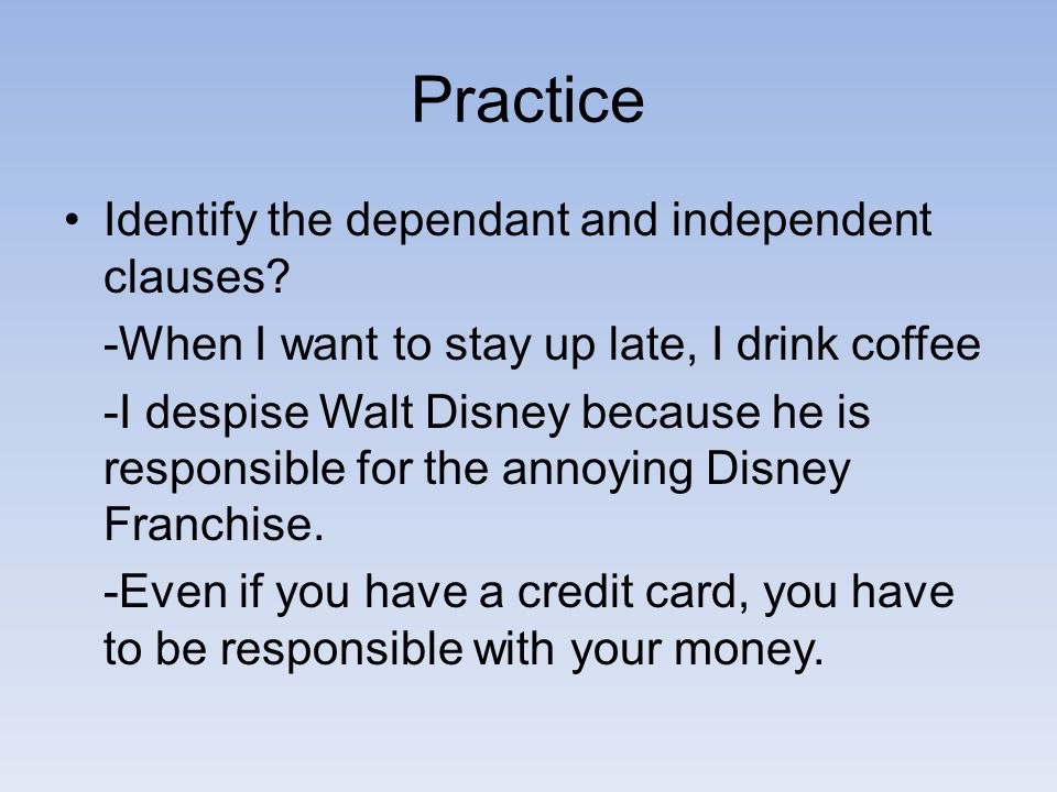 Practice Identify the dependant and independent clauses.