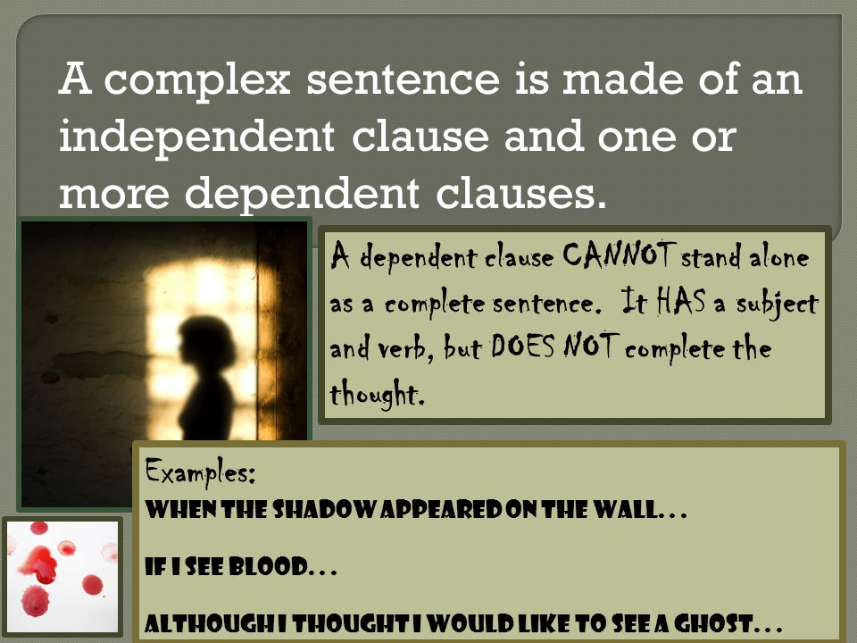 A complex sentence is made of an independent clause and one or more dependent clauses. A dependent clause CANNOT stand alone as a complete sentence. I