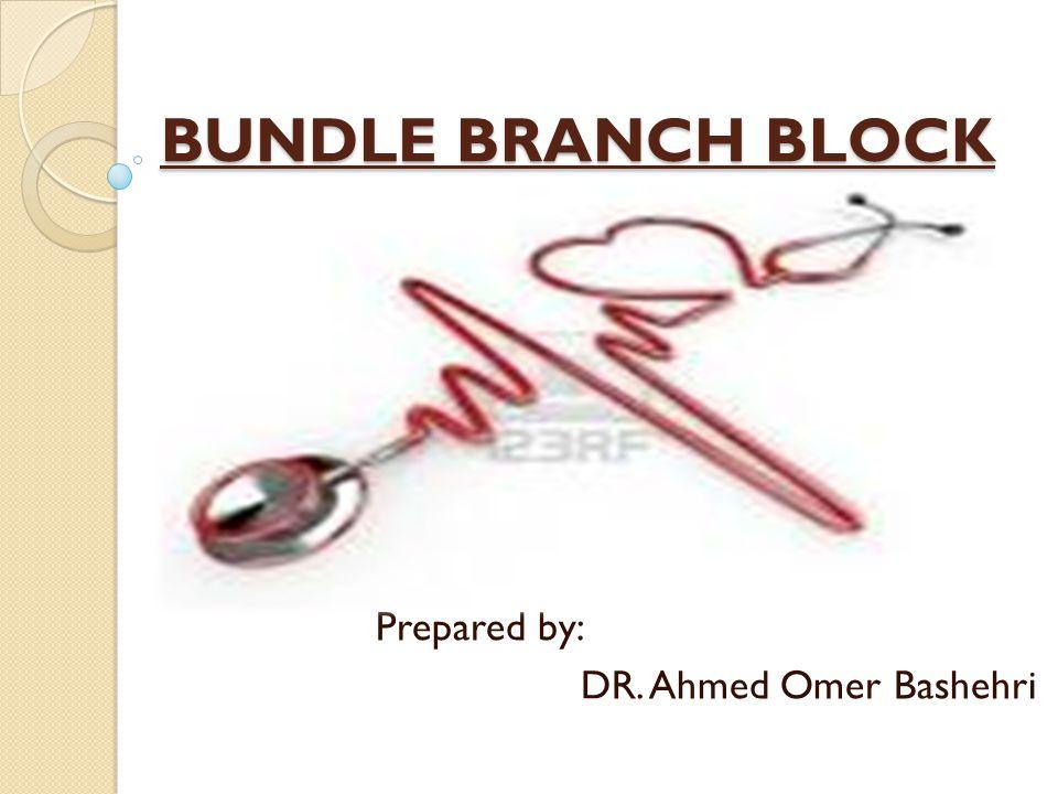 BUNDLE BRANCH BLOCK Prepared by: DR. Ahmed Omer Bashehri