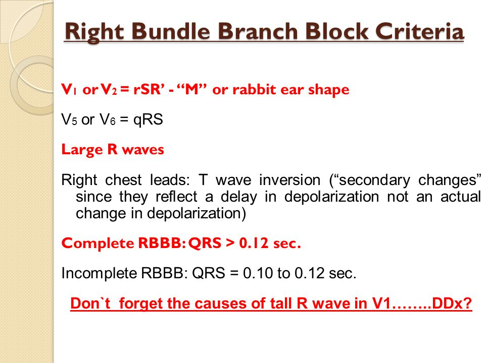 Right Bundle Branch Block Criteria V 1 or V 2 = rSR - M or rabbit ear shape V 5 or V 6 = qRS Large R waves Right chest leads: T wave inversion (secondary changes since they reflect a delay in depolarization not an actual change in depolarization) Complete RBBB: QRS > 0.12 sec.