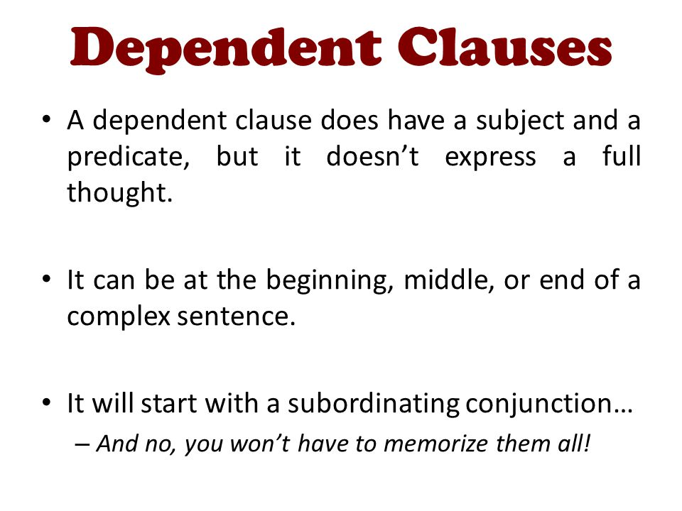 Dependent Clauses A dependent clause does have a subject and a predicate, but it doesnt express a full thought. It can be at the beginning, middle, or