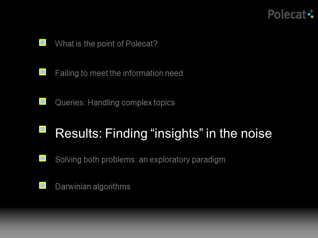 Failing to meet the information need Results: Finding insights in the noise Queries: Handling complex topics Solving both problems: an exploratory paradigm What is the point of Polecat.