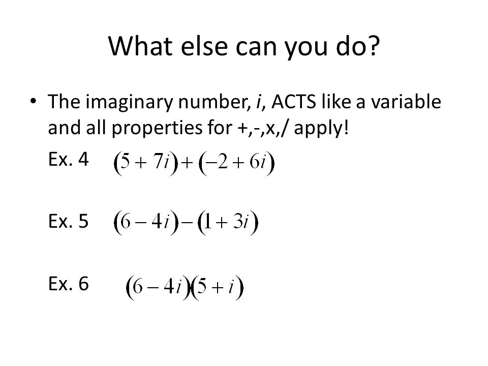 What else can you do? The imaginary number, i, ACTS like a variable and all properties for +,-,x,/ apply! Ex. 4 Ex. 5 Ex. 6