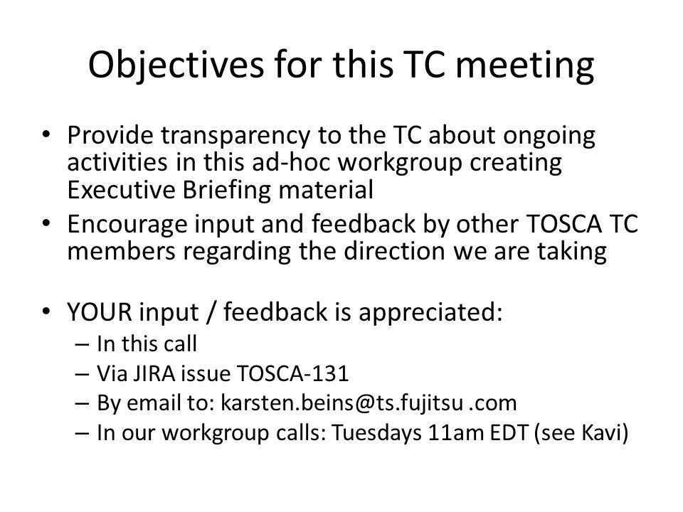 Objectives for this TC meeting Provide transparency to the TC about ongoing activities in this ad-hoc workgroup creating Executive Briefing material Encourage input and feedback by other TOSCA TC members regarding the direction we are taking YOUR input / feedback is appreciated: – In this call – Via JIRA issue TOSCA-131 – By email to: karsten.beins@ts.fujitsu.com – In our workgroup calls: Tuesdays 11am EDT (see Kavi)