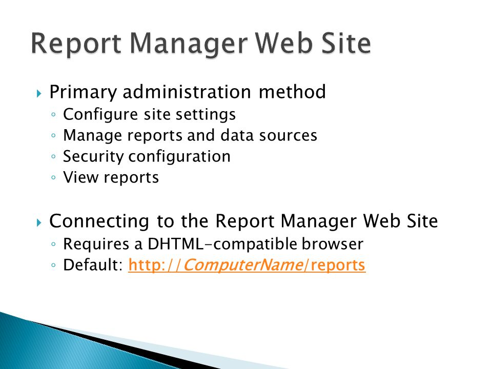 Primary administration method Configure site settings Manage reports and data sources Security configuration View reports Connecting to the Report Manager Web Site Requires a DHTML-compatible browser Default: http://ComputerName/reportshttp://ComputerName/reports