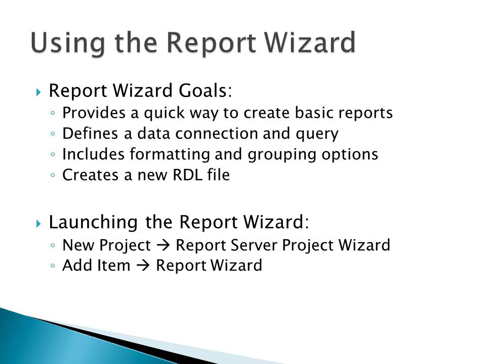 Report Wizard Goals: Provides a quick way to create basic reports Defines a data connection and query Includes formatting and grouping options Creates a new RDL file Launching the Report Wizard: New Project Report Server Project Wizard Add Item Report Wizard