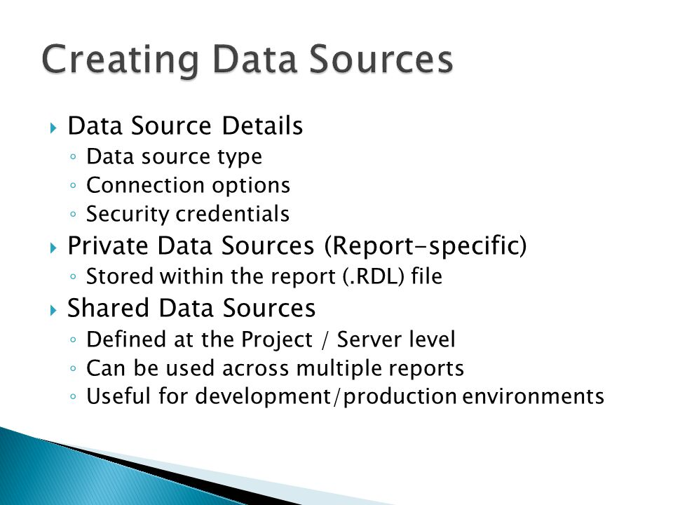 Data Source Details Data source type Connection options Security credentials Private Data Sources (Report-specific) Stored within the report (.RDL) file Shared Data Sources Defined at the Project / Server level Can be used across multiple reports Useful for development/production environments