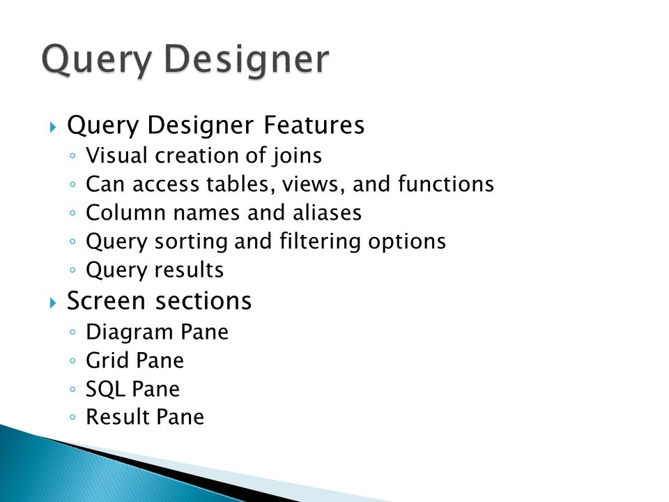 Query Designer Features Visual creation of joins Can access tables, views, and functions Column names and aliases Query sorting and filtering options Query results Screen sections Diagram Pane Grid Pane SQL Pane Result Pane