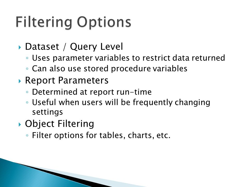 Dataset / Query Level Uses parameter variables to restrict data returned Can also use stored procedure variables Report Parameters Determined at report run-time Useful when users will be frequently changing settings Object Filtering Filter options for tables, charts, etc.