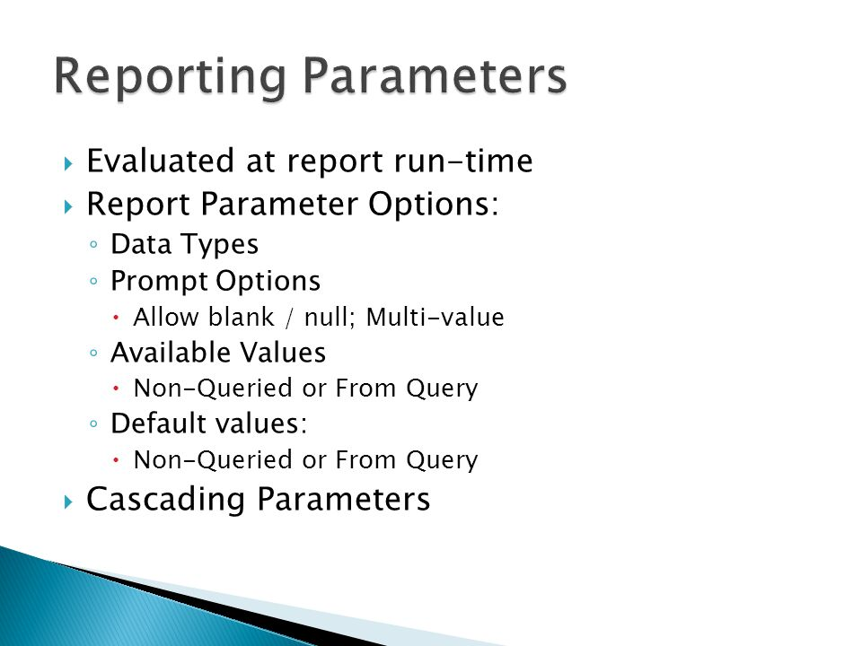 Evaluated at report run-time Report Parameter Options: Data Types Prompt Options Allow blank / null; Multi-value Available Values Non-Queried or From Query Default values: Non-Queried or From Query Cascading Parameters